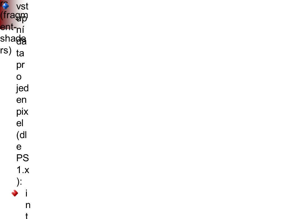 Pixel- shade rs (fragm ent- shade rs) vst up ní da ta pr o jed en pix el (dl e PS 1.x ): i n t e r p o l o v a n á m a t n á a l e s k l á b a r v a (