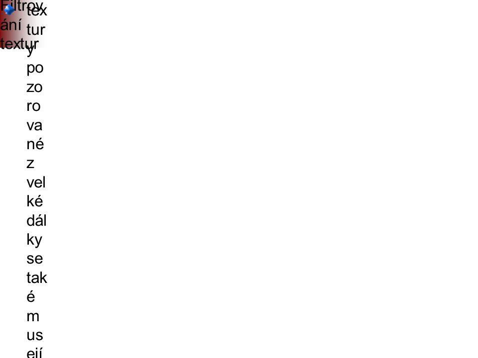 Filtrov ání textur tex tur y po zo ro va né z vel ké dál ky se tak é m us ejí filtr ov at (pr ů m ěr ov at při zm en šo vá ní) j i n a k b y s e p r o