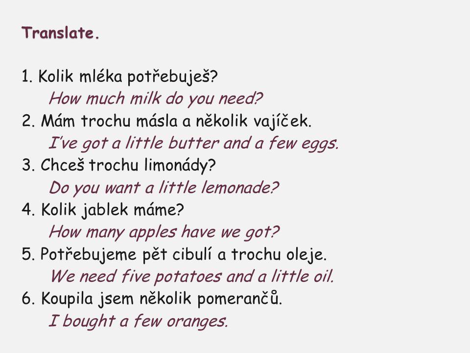 Translate. 1. Kolik mléka potřebuješ. How much milk do you need.