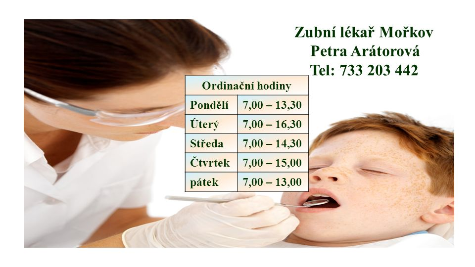 Zubní lékař Mořkov Petra Arátorová Tel: 733 203 442 Ordinační hodiny Pondělí7,00 – 13,30 Úterý7,00 – 16,30 Středa7,00 – 14,30 Čtvrtek7,00 – 15,00 páte