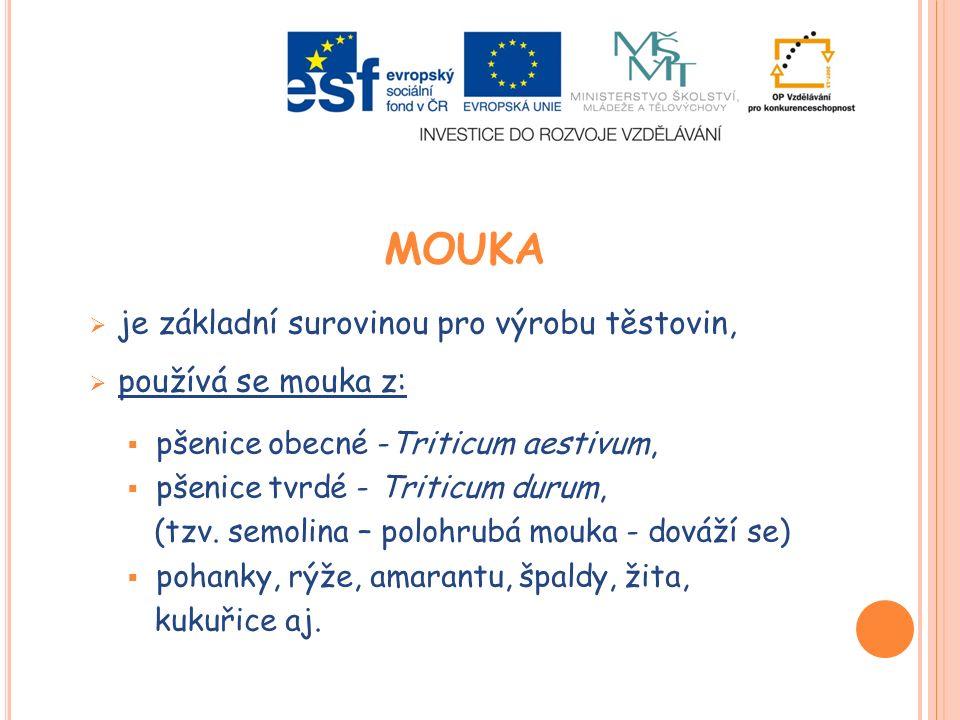 MOUKA  je základní surovinou pro výrobu těstovin,  používá se mouka z:  pšenice obecné -Triticum aestivum,  pšenice tvrdé - Triticum durum, (tzv.