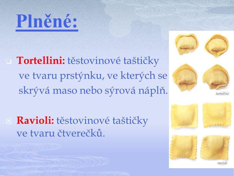 Plněné:  Tortellini: těstovinové taštičky ve tvaru prstýnku, ve kterých se skrývá maso nebo sýrová náplň.