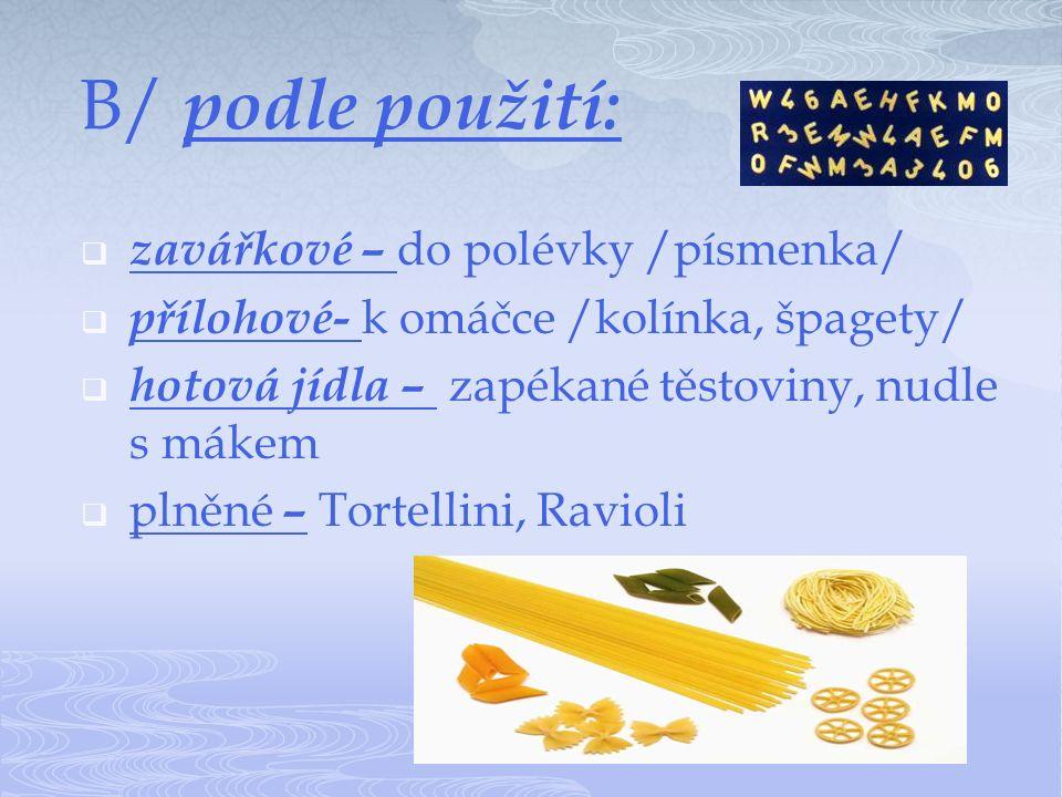 B/ podle použití:  zavářkové – do polévky /písmenka/  přílohové- k omáčce /kolínka, špagety/  hotová jídla – zapékané těstoviny, nudle s mákem  plněné – Tortellini, Ravioli