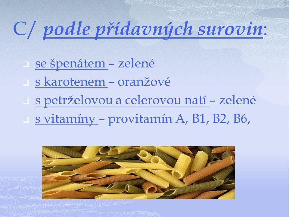 C/ podle přídavných surovin :  se špenátem – zelené  s karotenem – oranžové  s petrželovou a celerovou natí – zelené  s vitamíny – provitamín A, B1, B2, B6,