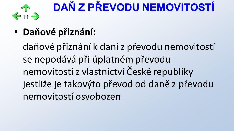 Daňové přiznání: daňové přiznání k dani z převodu nemovitostí se nepodává při úplatném převodu nemovitostí z vlastnictví České republiky jestliže je takovýto převod od daně z převodu nemovitostí osvobozen DAŇ Z PŘEVODU NEMOVITOSTÍ 11