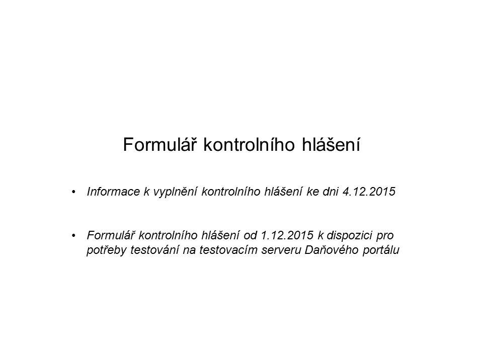 Formulář kontrolního hlášení Informace k vyplnění kontrolního hlášení ke dni 4.12.2015 Formulář kontrolního hlášení od 1.12.2015 k dispozici pro potřeby testování na testovacím serveru Daňového portálu