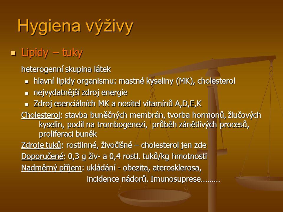 Hygiena výživy Lipidy – tuky Lipidy – tuky heterogenní skupina látek hlavní lipidy organismu: mastné kyseliny (MK), cholesterol hlavní lipidy organismu: mastné kyseliny (MK), cholesterol nejvydatnější zdroj energie nejvydatnější zdroj energie Zdroj esenciálních MK a nositel vitamínů A,D,E,K Zdroj esenciálních MK a nositel vitamínů A,D,E,K Cholesterol: stavba buněčných membrán, tvorba hormonů, žlučových kyselin, podíl na trombogenezi, průběh zánětlivých procesů, proliferaci buněk Zdroje tuků: rostlinné, živočišné – cholesterol jen zde Doporučené: 0,3 g živ- a 0,4 rostl.