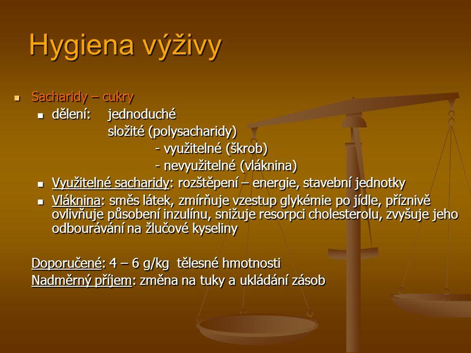 Hygiena výživy Sacharidy – cukry Sacharidy – cukry dělení:jednoduché dělení:jednoduché složité (polysacharidy) - využitelné (škrob) - nevyužitelné (vláknina) Využitelné sacharidy: rozštěpení – energie, stavební jednotky Využitelné sacharidy: rozštěpení – energie, stavební jednotky Vláknina: směs látek, zmírňuje vzestup glykémie po jídle, příznivě ovlivňuje působení inzulínu, snižuje resorpci cholesterolu, zvyšuje jeho odbourávání na žlučové kyseliny Vláknina: směs látek, zmírňuje vzestup glykémie po jídle, příznivě ovlivňuje působení inzulínu, snižuje resorpci cholesterolu, zvyšuje jeho odbourávání na žlučové kyseliny Doporučené: 4 – 6 g/kg tělesné hmotnosti Nadměrný příjem: změna na tuky a ukládání zásob
