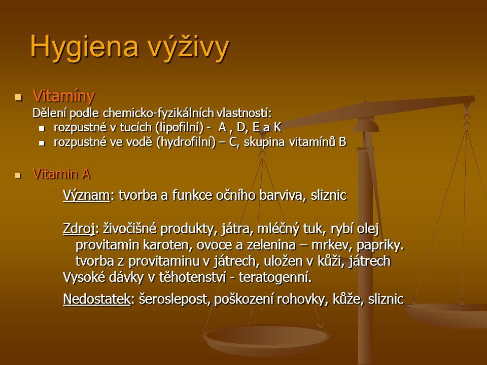 Hygiena výživy Vitamíny Vitamíny Dělení podle chemicko-fyzikálních vlastností: rozpustné v tucích (lipofilní) - A, D, E a K rozpustné v tucích (lipofilní) - A, D, E a K rozpustné ve vodě (hydrofilní) – C, skupina vitamínů B rozpustné ve vodě (hydrofilní) – C, skupina vitamínů B Vitamin A Vitamin A Význam: tvorba a funkce očního barviva, sliznic Zdroj: živočišné produkty, játra, mléčný tuk, rybí olej provitamin karoten, ovoce a zelenina – mrkev, papriky.