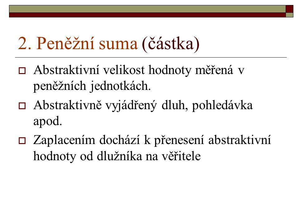 2.Peněžní suma (částka)  Abstraktivní velikost hodnoty měřená v peněžních jednotkách.