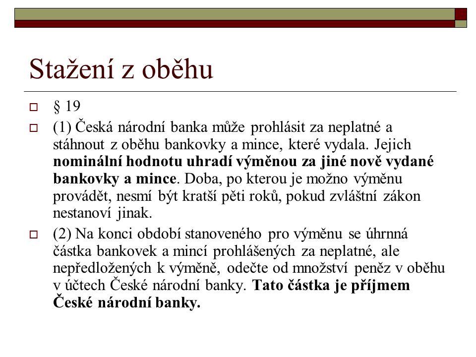 Stažení z oběhu  § 19  (1) Česká národní banka může prohlásit za neplatné a stáhnout z oběhu bankovky a mince, které vydala.