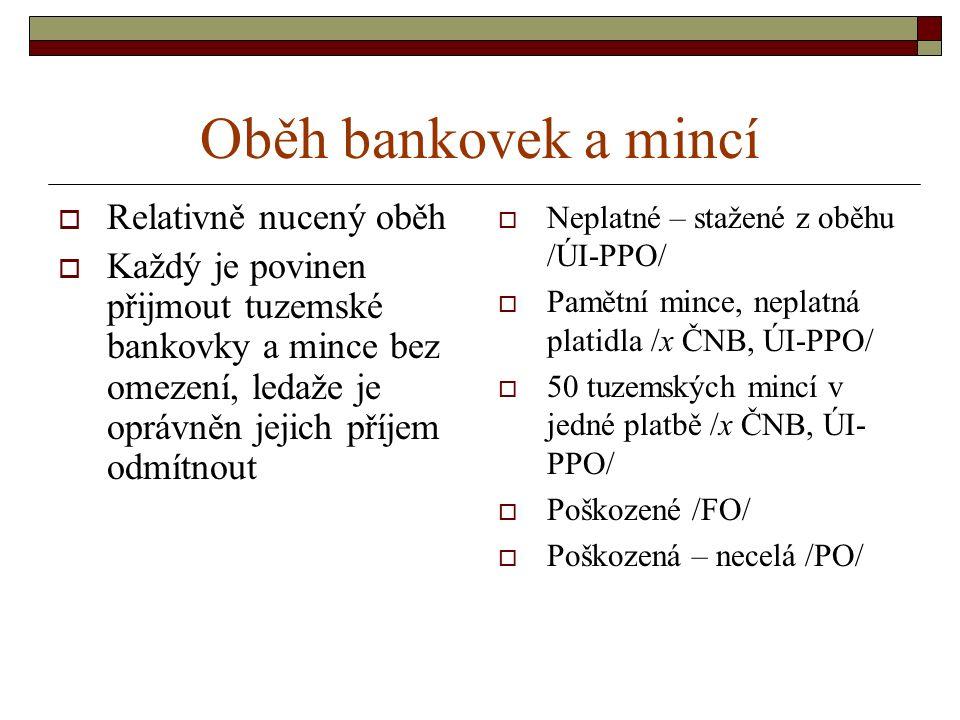 Oběh bankovek a mincí  Relativně nucený oběh  Každý je povinen přijmout tuzemské bankovky a mince bez omezení, ledaže je oprávněn jejich příjem odmítnout  Neplatné – stažené z oběhu /ÚI-PPO/  Pamětní mince, neplatná platidla /x ČNB, ÚI-PPO/  50 tuzemských mincí v jedné platbě /x ČNB, ÚI- PPO/  Poškozené /FO/  Poškozená – necelá /PO/