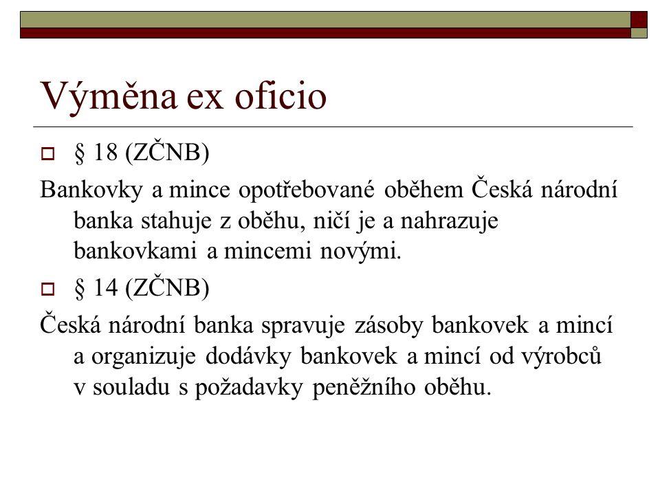 Výměna ex oficio  § 18 (ZČNB) Bankovky a mince opotřebované oběhem Česká národní banka stahuje z oběhu, ničí je a nahrazuje bankovkami a mincemi novými.