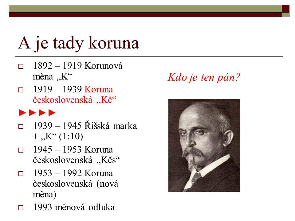 """A je tady koruna  1892 – 1919 Korunová měna """"K  1919 – 1939 Koruna československá """"Kč ►►►►  1939 – 1945 Říšská marka + """"K (1:10)  1945 – 1953 Koruna československá """"Kčs  1953 – 1992 Koruna československá (nová měna)  1993 měnová odluka Kdo je ten pán?"""