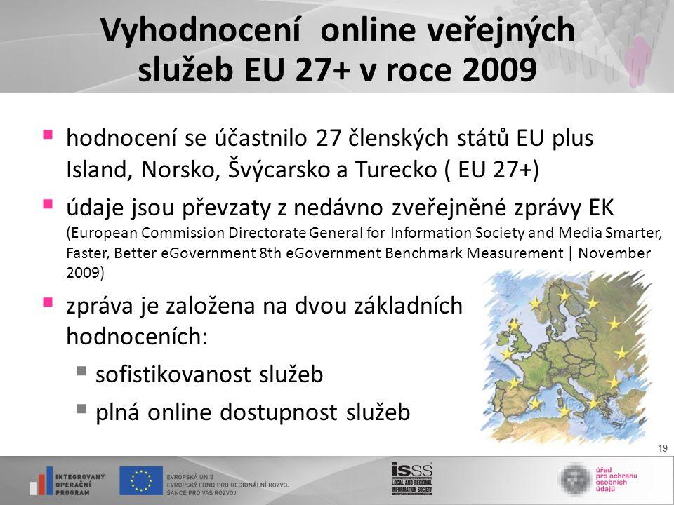 19 Vyhodnocení online veřejných služeb EU 27+ v roce 2009  hodnocení se účastnilo 27 členských států EU plus Island, Norsko, Švýcarsko a Turecko ( EU 27+)  údaje jsou převzaty z nedávno zveřejněné zprávy EK (European Commission Directorate General for Information Society and Media Smarter, Faster, Better eGovernment 8th eGovernment Benchmark Measurement | November 2009)  zpráva je založena na dvou základních hodnoceních:  sofistikovanost služeb  plná online dostupnost služeb