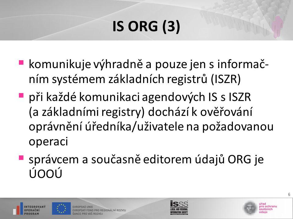 6 IS ORG (3)  komunikuje výhradně a pouze jen s informač- ním systémem základních registrů (ISZR)  při každé komunikaci agendových IS s ISZR (a základními registry) dochází k ověřování oprávnění úředníka/uživatele na požadovanou operaci  správcem a současně editorem údajů ORG je ÚOOÚ