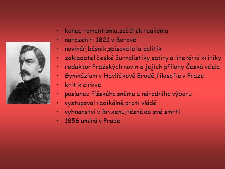 konec romantismu,začátek realismu narozen r. 1821 v Borové novinář,básník,spisovatel a politik zakladatel české žurnalistiky,satiry a literární kritik