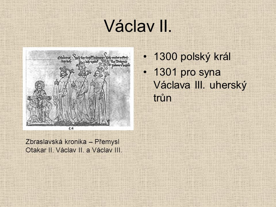 Václav II. 1300 polský král 1301 pro syna Václava III. uherský trůn Zbraslavská kronika – Přemysl Otakar II. Václav II. a Václav III.