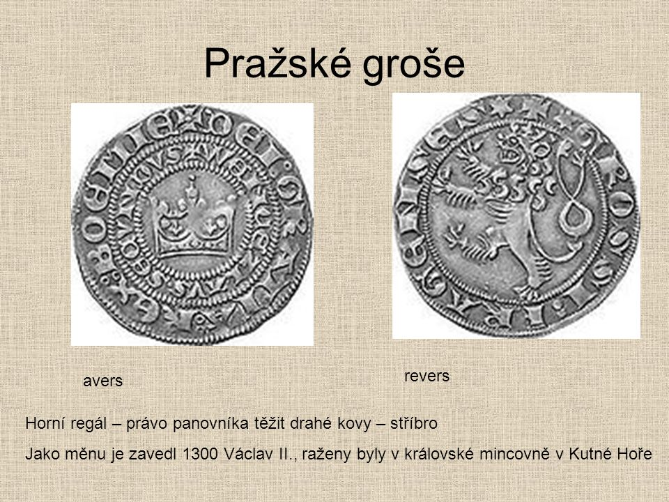 Pražské groše avers revers Horní regál – právo panovníka těžit drahé kovy – stříbro Jako měnu je zavedl 1300 Václav II., raženy byly v královské minco