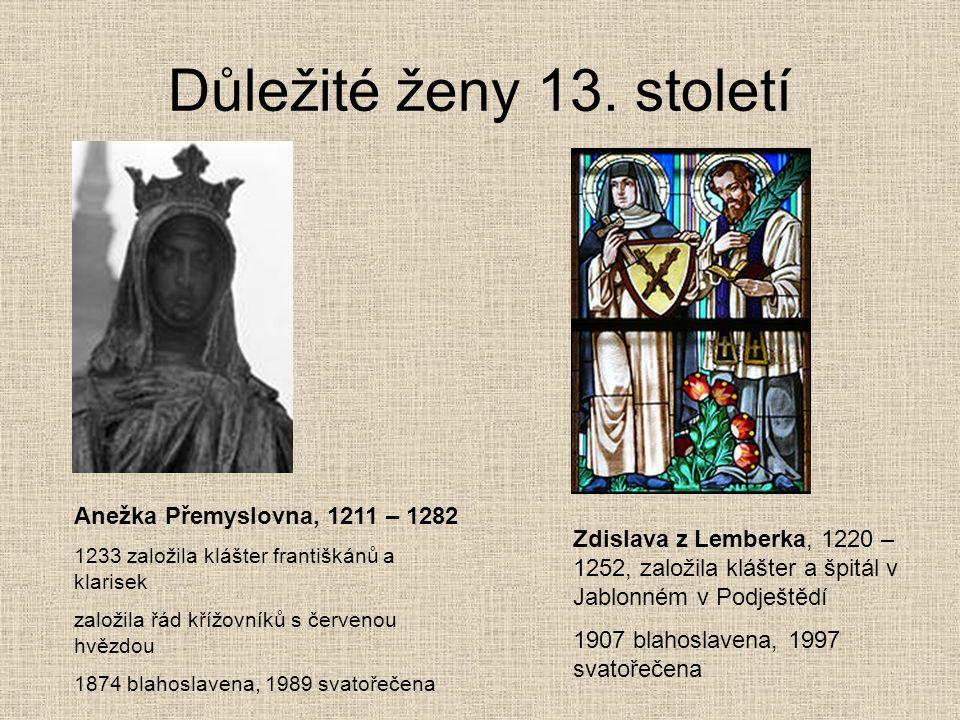 Důležité ženy 13. století Anežka Přemyslovna, 1211 – 1282 1233 založila klášter františkánů a klarisek založila řád křížovníků s červenou hvězdou 1874