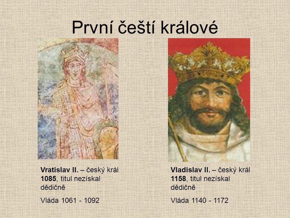 První čeští králové Vratislav II. – český král 1085, titul nezískal dědičně Vláda 1061 - 1092 Vladislav II. – český král 1158, titul nezískal dědičně