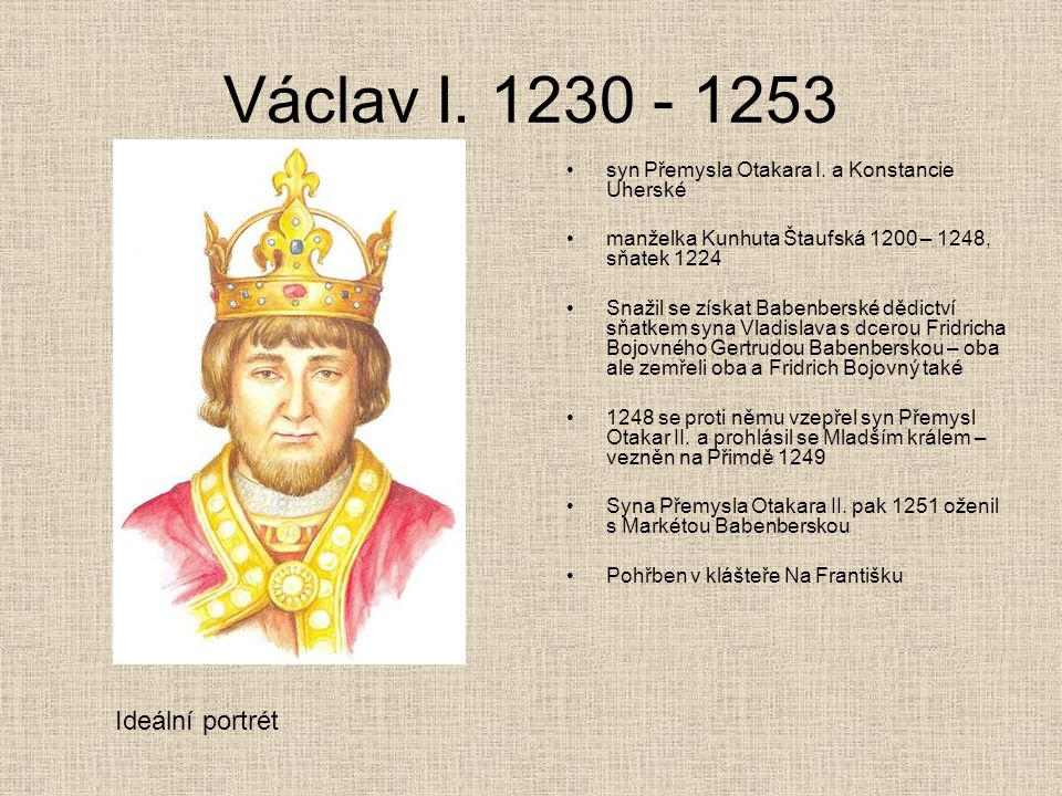 Václav I. 1230 - 1253 syn Přemysla Otakara I. a Konstancie Uherské manželka Kunhuta Štaufská 1200 – 1248, sňatek 1224 Snažil se získat Babenberské děd