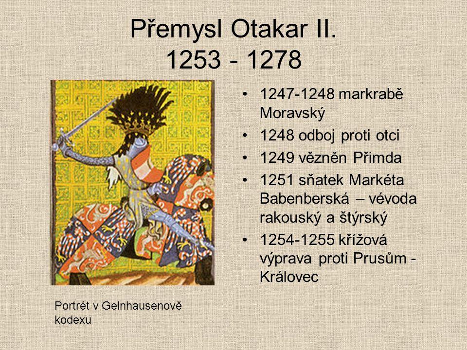 Přemysl Otakar II. 1253 - 1278 1247-1248 markrabě Moravský 1248 odboj proti otci 1249 vězněn Přimda 1251 sňatek Markéta Babenberská – vévoda rakouský