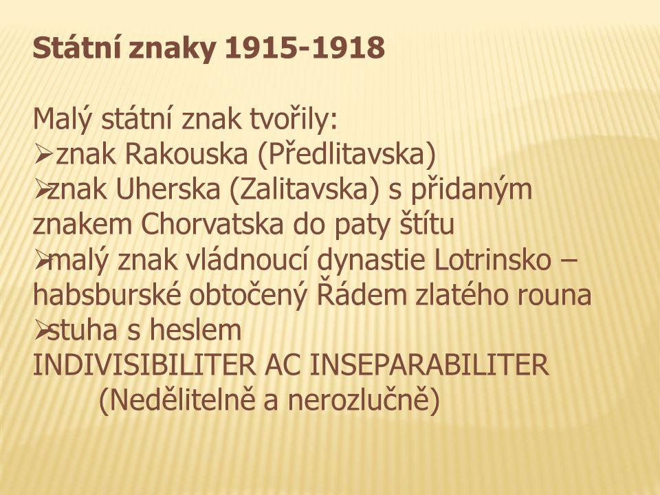 Státní znaky 1915-1918 Malý státní znak tvořily:  znak Rakouska (Předlitavska)  znak Uherska (Zalitavska) s přidaným znakem Chorvatska do paty štítu  malý znak vládnoucí dynastie Lotrinsko – habsburské obtočený Řádem zlatého rouna  stuha s heslem INDIVISIBILITER AC INSEPARABILITER (Nedělitelně a nerozlučně)
