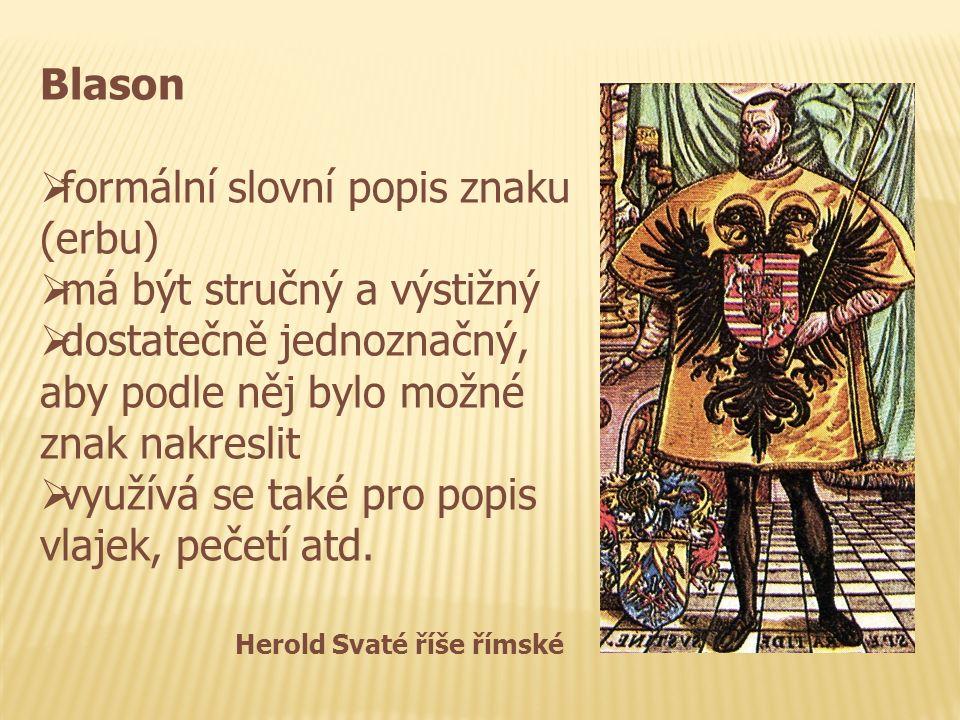 Blason  formální slovní popis znaku (erbu)  má být stručný a výstižný  dostatečně jednoznačný, aby podle něj bylo možné znak nakreslit  využívá se také pro popis vlajek, pečetí atd.