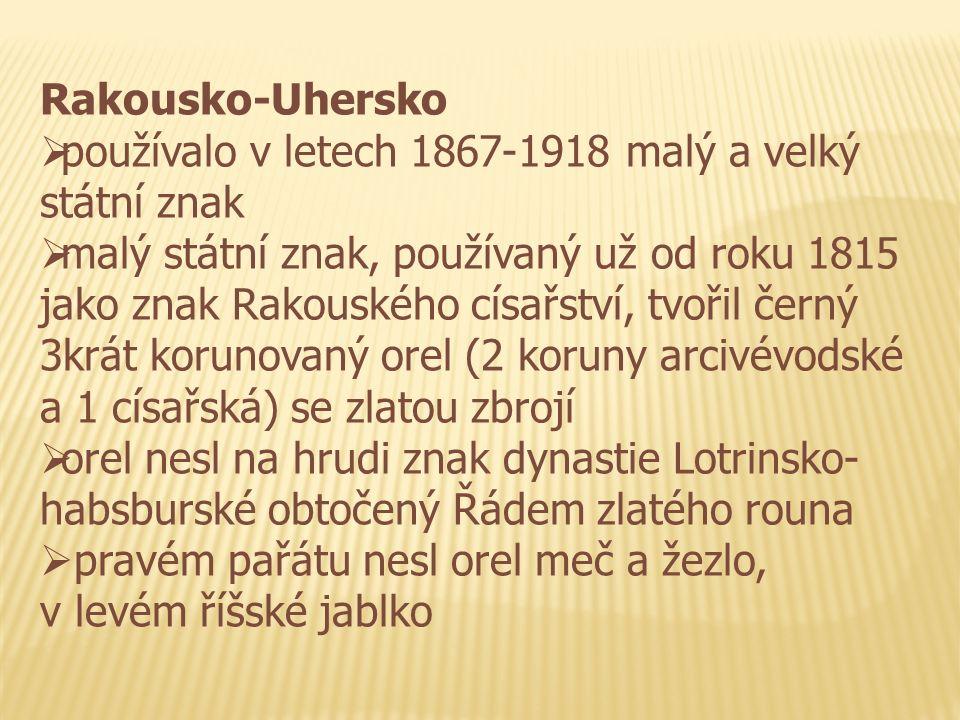 Rakousko-Uhersko  používalo v letech 1867-1918 malý a velký státní znak  malý státní znak, používaný už od roku 1815 jako znak Rakouského císařství, tvořil černý 3krát korunovaný orel (2 koruny arcivévodské a 1 císařská) se zlatou zbrojí  orel nesl na hrudi znak dynastie Lotrinsko- habsburské obtočený Řádem zlatého rouna  pravém pařátu nesl orel meč a žezlo, v levém říšské jablko