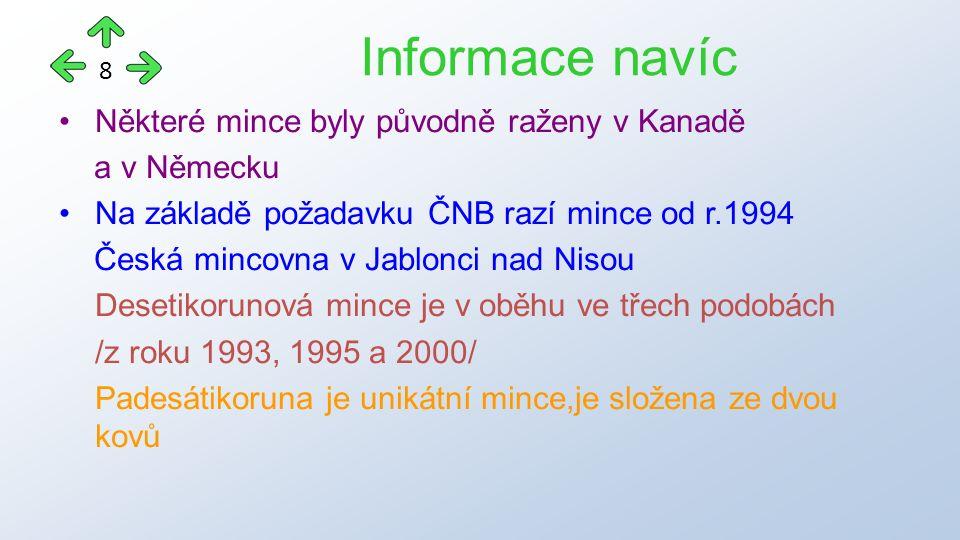 Některé mince byly původně raženy v Kanadě a v Německu Na základě požadavku ČNB razí mince od r.1994 Česká mincovna v Jablonci nad Nisou Desetikorunová mince je v oběhu ve třech podobách /z roku 1993, 1995 a 2000/ Padesátikoruna je unikátní mince,je složena ze dvou kovů Informace navíc 8