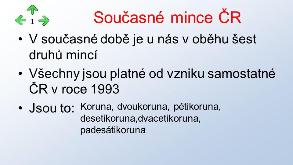 V současné době je u nás v oběhu šest druhů mincí Všechny jsou platné od vzniku samostatné ČR v roce 1993 Jsou to: Současné mince ČR 1 Koruna, dvoukoruna, pětikoruna, desetikoruna,dvacetikoruna, padesátikoruna