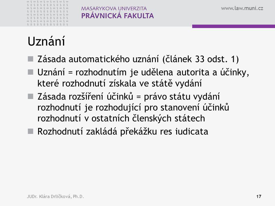 www.law.muni.cz JUDr. Klára Drličková, Ph.D.17 Uznání Zásada automatického uznání (článek 33 odst.