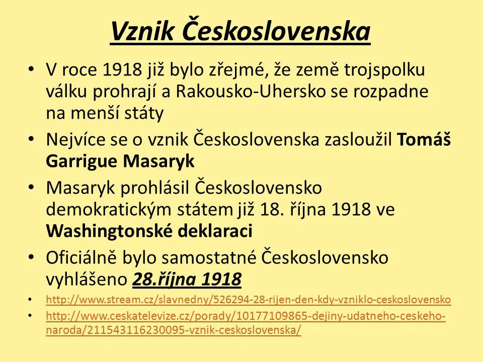 Vznik Československa V roce 1918 již bylo zřejmé, že země trojspolku válku prohrají a Rakousko-Uhersko se rozpadne na menší státy Nejvíce se o vznik Československa zasloužil Tomáš Garrigue Masaryk Masaryk prohlásil Československo demokratickým státem již 18.