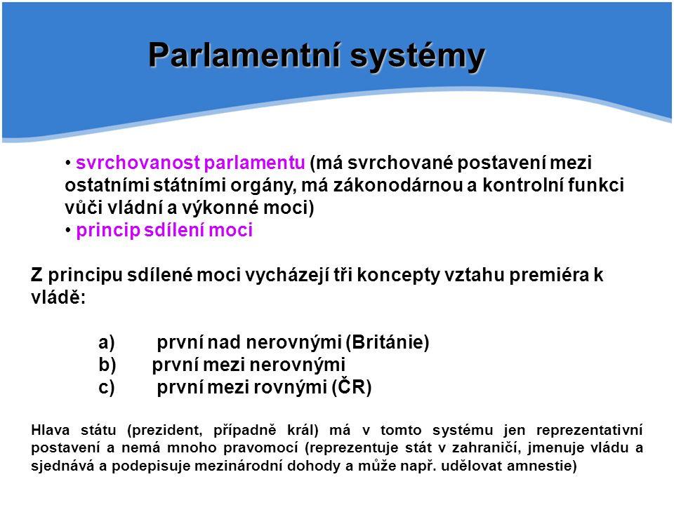 Parlamentní systémy svrchovanost parlamentu (má svrchované postavení mezi ostatními státními orgány, má zákonodárnou a kontrolní funkci vůči vládní a výkonné moci) princip sdílení moci Z principu sdílené moci vycházejí tři koncepty vztahu premiéra k vládě: a) první nad nerovnými (Británie) b) první mezi nerovnými c) první mezi rovnými (ČR) Hlava státu (prezident, případně král) má v tomto systému jen reprezentativní postavení a nemá mnoho pravomocí (reprezentuje stát v zahraničí, jmenuje vládu a sjednává a podepisuje mezinárodní dohody a může např.