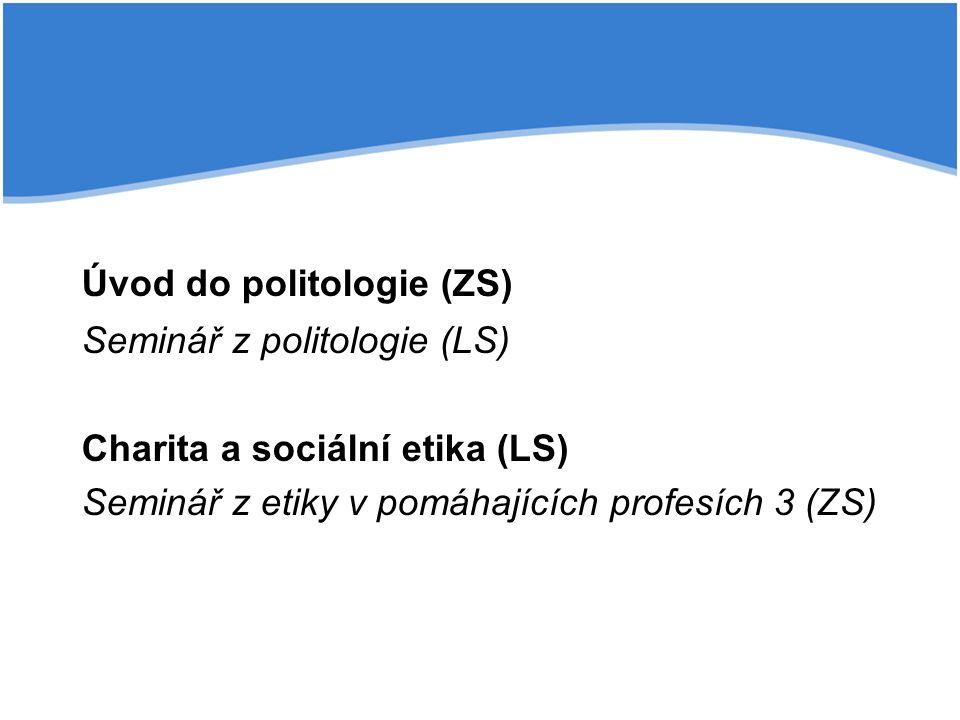 Úvod do politologie (ZS) Seminář z politologie (LS) Charita a sociální etika (LS) Seminář z etiky v pomáhajících profesích 3 (ZS)