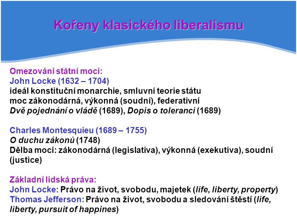 Kořeny klasického liberalismu Omezování státní moci: John Locke (1632 – 1704) ideál konstituční monarchie, smluvní teorie státu moc zákonodárná, výkonná (soudní), federativní Dvě pojednání o vládě (1689), Dopis o toleranci (1689) Charles Montesquieu (1689 – 1755) O duchu zákonů (1748) Dělba moci: zákonodárná (legislativa), výkonná (exekutiva), soudní (justice) Základní lidská práva: John Locke: Právo na život, svobodu, majetek (life, liberty, property) Thomas Jefferson: Právo na život, svobodu a sledování štěstí (life, liberty, pursuit of happines)