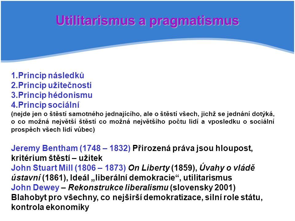 """Utilitarismus a pragmatismus 1.Princip následků 2.Princip užitečnosti 3.Princip hédonismu 4.Princip sociální (nejde jen o štěstí samotného jednajícího, ale o štěstí všech, jichž se jednání dotýká, o co možná největší štěstí co možná největšího počtu lidí a vposledku o sociální prospěch všech lidí vůbec) Jeremy Bentham (1748 – 1832) Přirozená práva jsou hloupost, kritérium štěstí – užitek John Stuart Mill (1806 – 1873) On Liberty (1859), Úvahy o vládě ústavní (1861), Ideál """"liberální demokracie , utilitarismus John Dewey – Rekonstrukce liberalismu (slovensky 2001) Blahobyt pro všechny, co nejširší demokratizace, silní role státu, kontrola ekonomiky"""