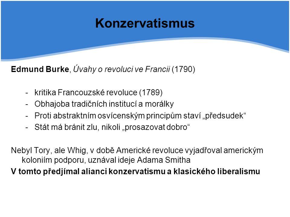 """Konzervatismus Edmund Burke, Úvahy o revoluci ve Francii (1790) -kritika Francouzské revoluce (1789) -Obhajoba tradičních institucí a morálky -Proti abstraktním osvícenským principům staví """"předsudek -Stát má bránit zlu, nikoli """"prosazovat dobro Nebyl Tory, ale Whig, v době Americké revoluce vyjadřoval americkým koloniím podporu, uznával ideje Adama Smitha V tomto předjímal alianci konzervatismu a klasického liberalismu"""
