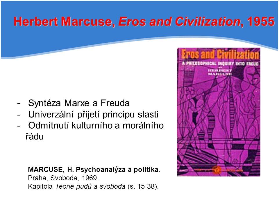 Herbert Marcuse, Eros and Civilization, 1955 - Syntéza Marxe a Freuda - Univerzální přijetí principu slasti - Odmítnutí kulturního a morálního řádu MARCUSE, H.