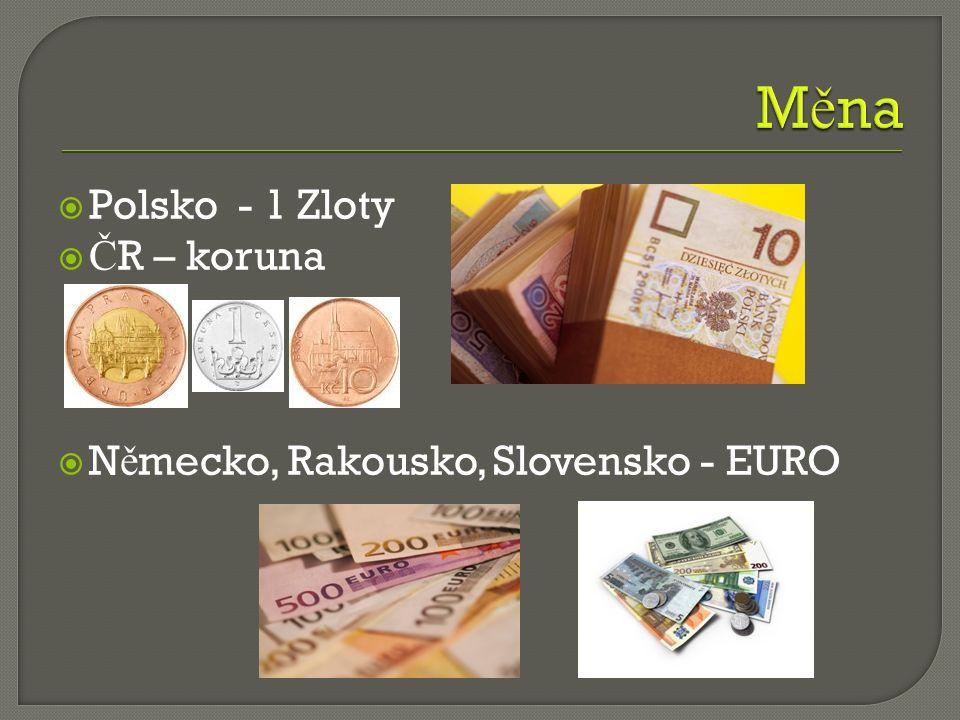  Polsko - 1 Zloty  Č R – koruna  N ě mecko, Rakousko, Slovensko - EURO