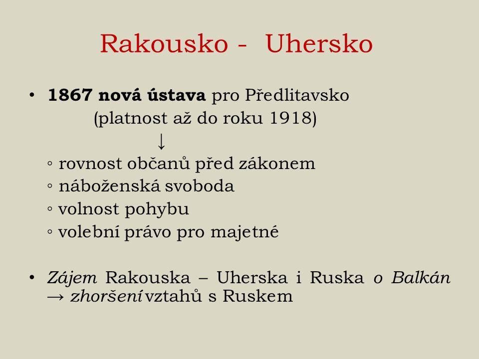Rakousko - Uhersko 1867 nová ústava pro Předlitavsko (platnost až do roku 1918) ↓ ◦ rovnost občanů před zákonem ◦ náboženská svoboda ◦ volnost pohybu ◦ volební právo pro majetné Zájem Rakouska – Uherska i Ruska o Balkán → zhoršení vztahů s Ruskem