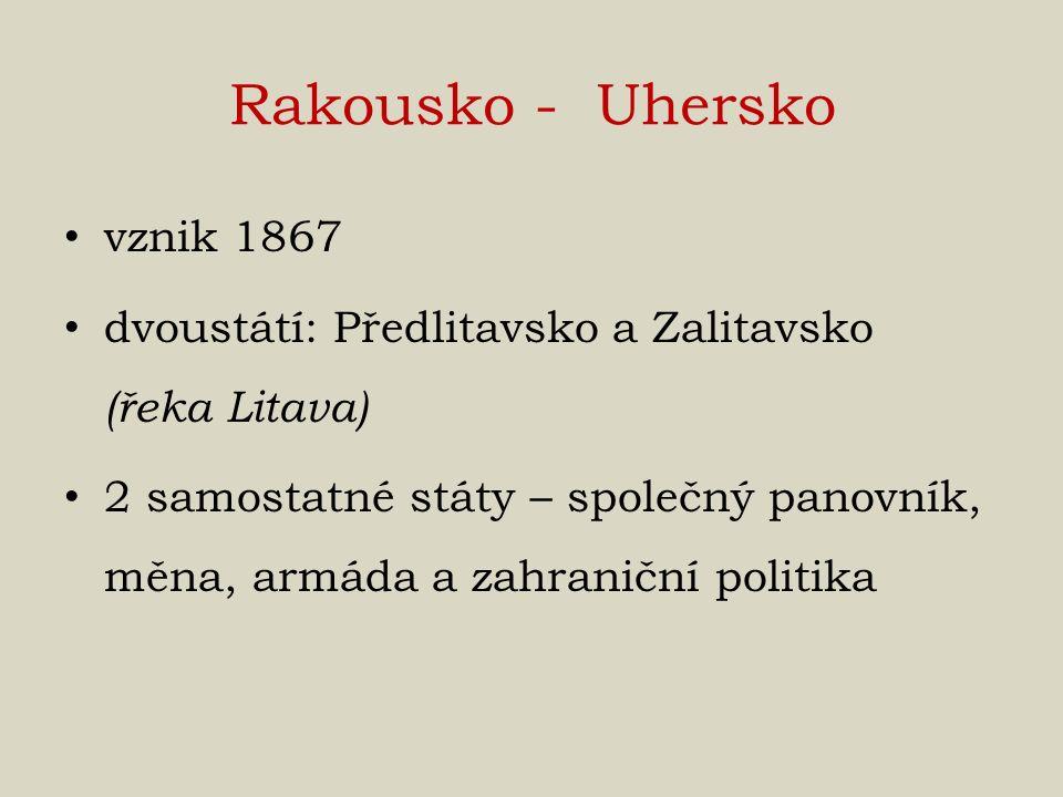 Rakousko - Uhersko vznik 1867 dvoustátí: Předlitavsko a Zalitavsko (řeka Litava) 2 samostatné státy – společný panovník, měna, armáda a zahraniční pol