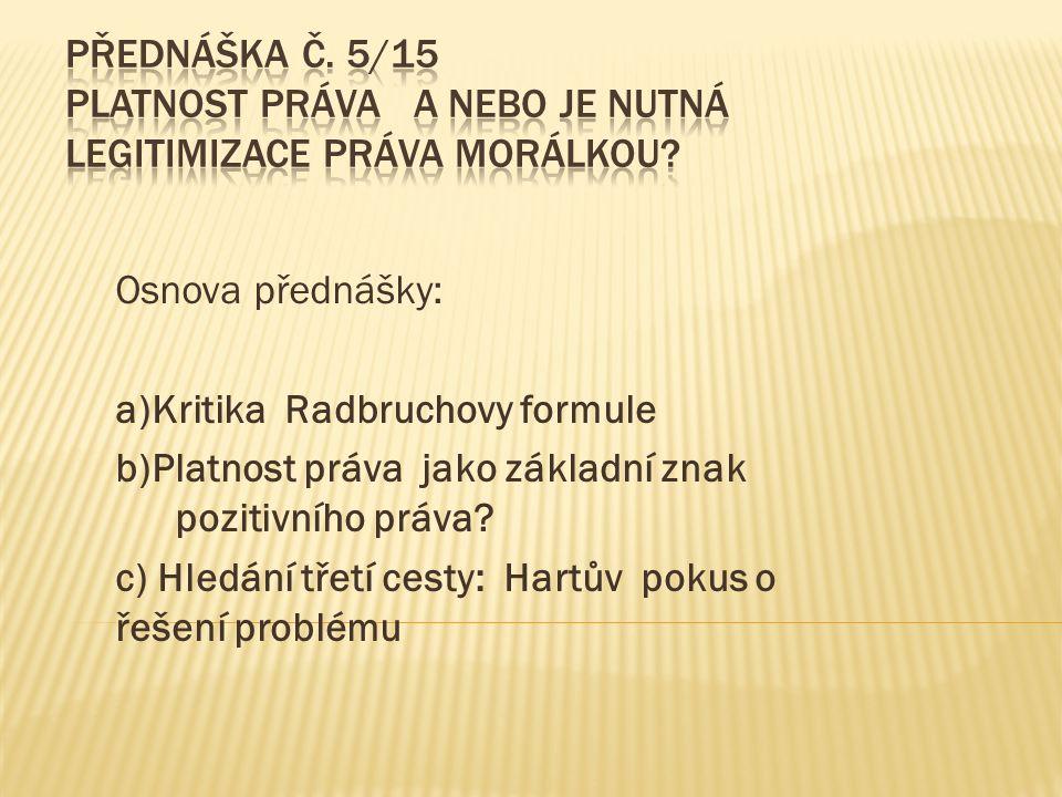 Osnova přednášky: a)Kritika Radbruchovy formule b)Platnost práva jako základní znak pozitivního práva.