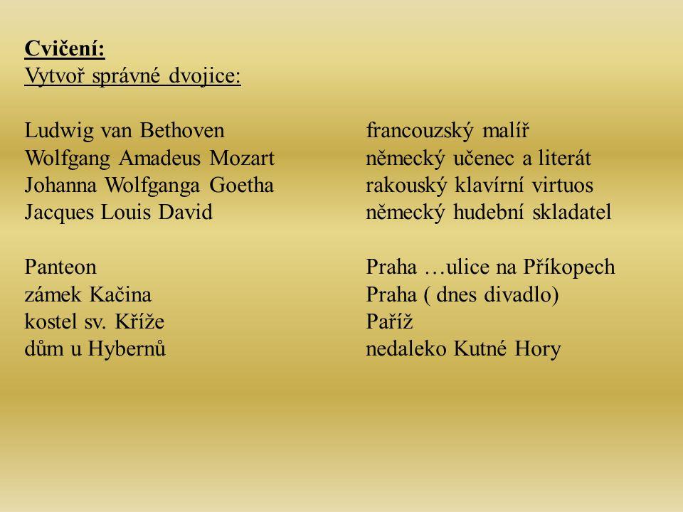 Cvičení: Vytvoř správné dvojice: Ludwig van Bethovenfrancouzský malíř Wolfgang Amadeus Mozartněmecký učenec a literát Johanna Wolfganga Goetharakouský