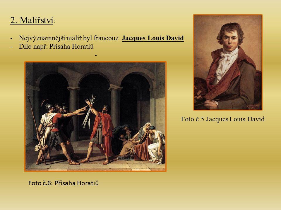 2. Malířství : -Nejvýznamnější malíř byl francouz Jacques Louis David -Dílo např: Přísaha Horatiů - Foto č.5 Jacques Louis David Foto č.6: Přísaha Hor