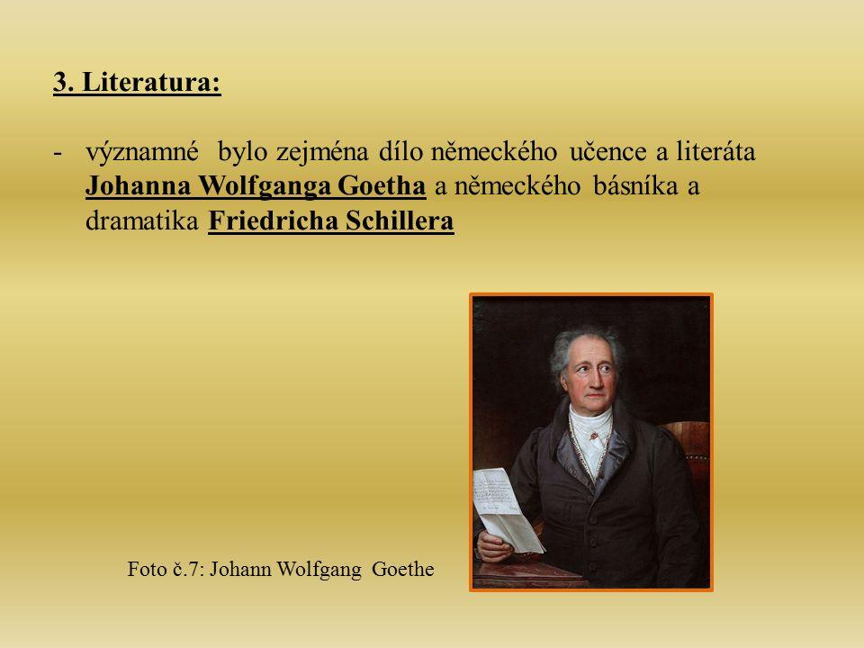 3. Literatura: -významné bylo zejména dílo německého učence a literáta Johanna Wolfganga Goetha a německého básníka a dramatika Friedricha Schillera F
