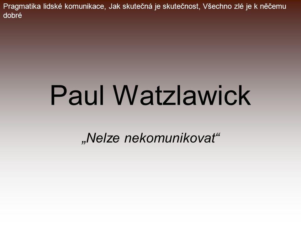 """Paul Watzlawick """"Nelze nekomunikovat"""" Pragmatika lidské komunikace, Jak skutečná je skutečnost, Všechno zlé je k něčemu dobré"""