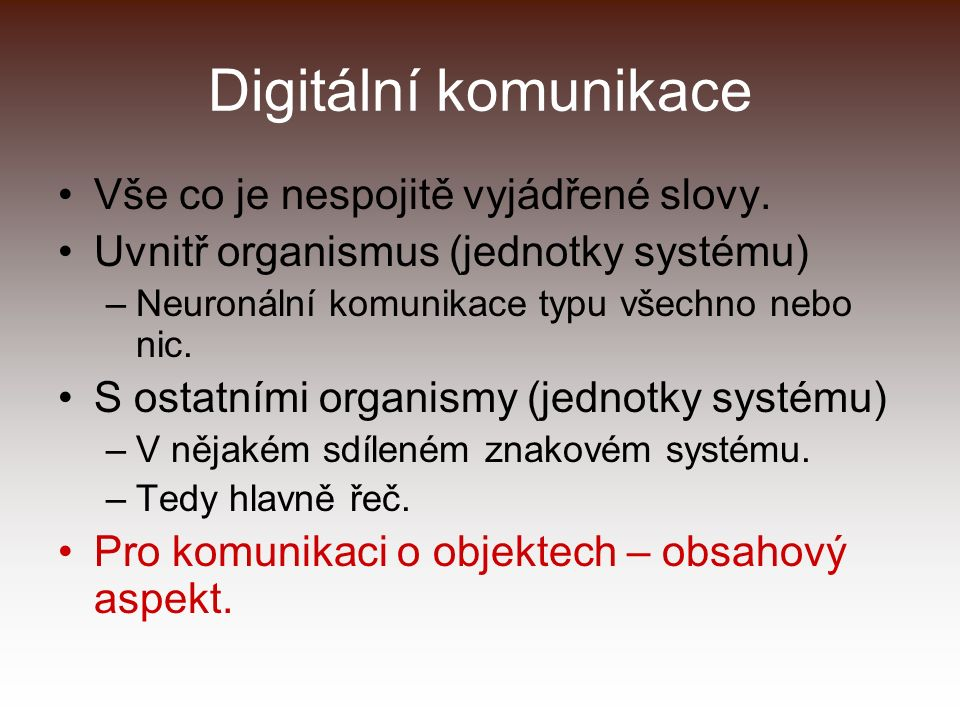 Digitální komunikace Vše co je nespojitě vyjádřené slovy. Uvnitř organismus (jednotky systému) –Neuronální komunikace typu všechno nebo nic. S ostatní