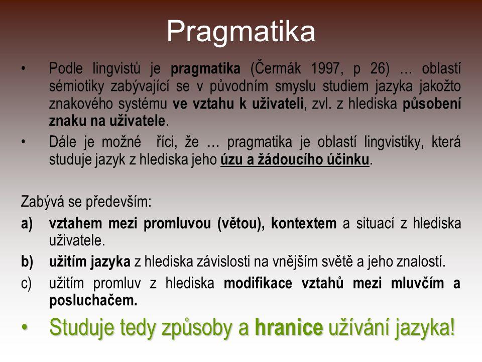 Pragmatika Podle lingvistů je pragmatika (Čermák 1997, p 26) … oblastí sémiotiky zabývající se v původním smyslu studiem jazyka jakožto znakového syst